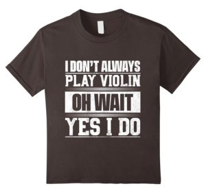 I Don't Always Play Violin ...Oh Wait, Yes I Do T-shirt